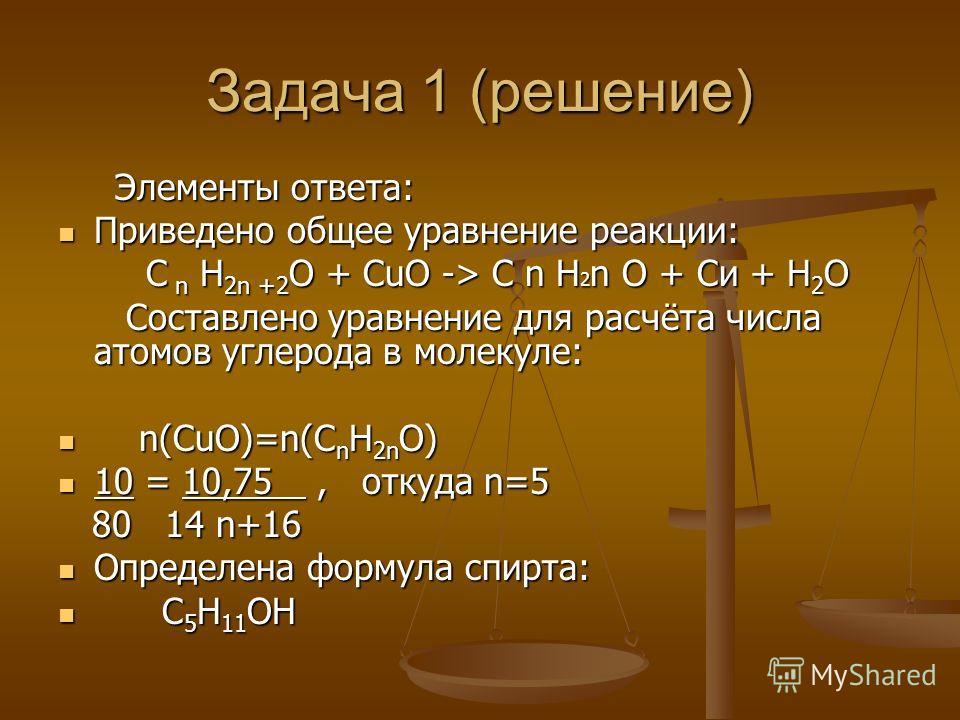 Задача 1 (решение) Элементы ответа: Элементы ответа: Приведено общее уравнение реакции: Приведено общее уравнение реакции: С n Н 2n +2 О + СuО -> С n Н 2 n О + Си + Н 2 О С n Н 2n +2 О + СuО -> С n Н 2 n О + Си + Н 2 О Составлено уравнение для расчёт