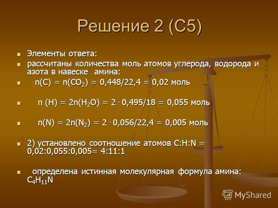 Решение 2 (С5) Элементы ответа: Элементы ответа: рассчитаны количества моль атомов углерода, водорода и азота в навеске амина: рассчитаны количества моль атомов углерода, водорода и азота в навеске амина: n(С) = n(СО 2 ) = 0,448/22,4 = 0,02 моль n(С)