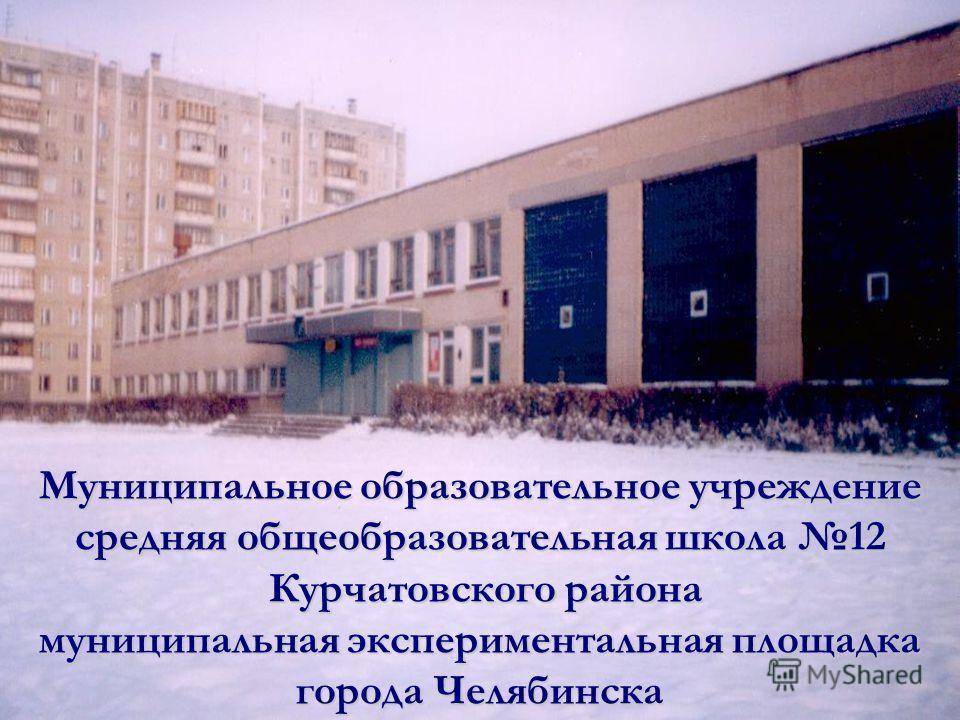 Муниципальное образовательное учреждение средняя общеобразовательная школа 12 Курчатовского района муниципальная экспериментальная площадка города Челябинска