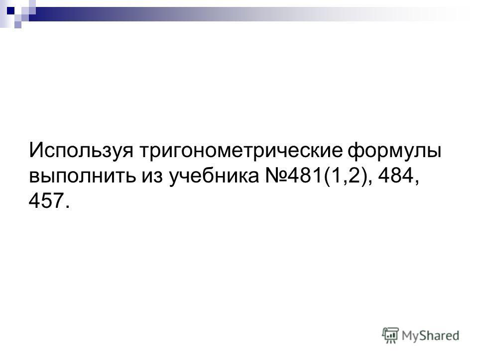 Используя тригонометрические формулы выполнить из учебника 481(1,2), 484, 457.