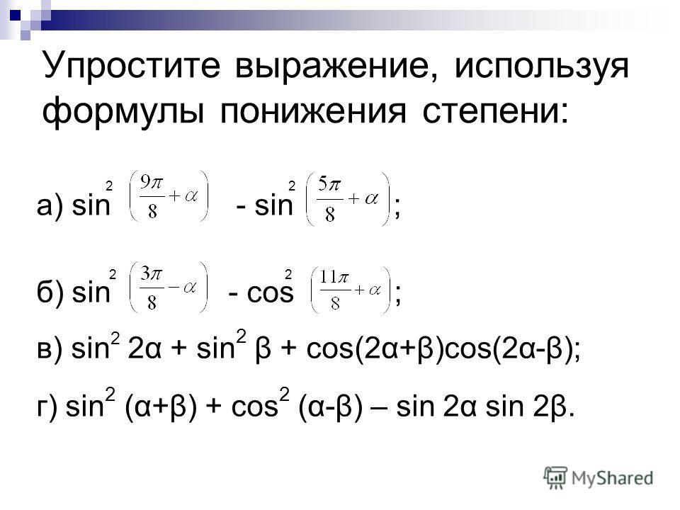 Упростите выражение, используя формулы понижения степени: 2 2 а) sin - sin ; 2 2 б) sin - cos ; в) sin 2 2α + sin 2 β + cos(2α+β)cos(2α-β); г) sin 2 (α+β) + cos 2 (α-β) – sin 2α sin 2β.