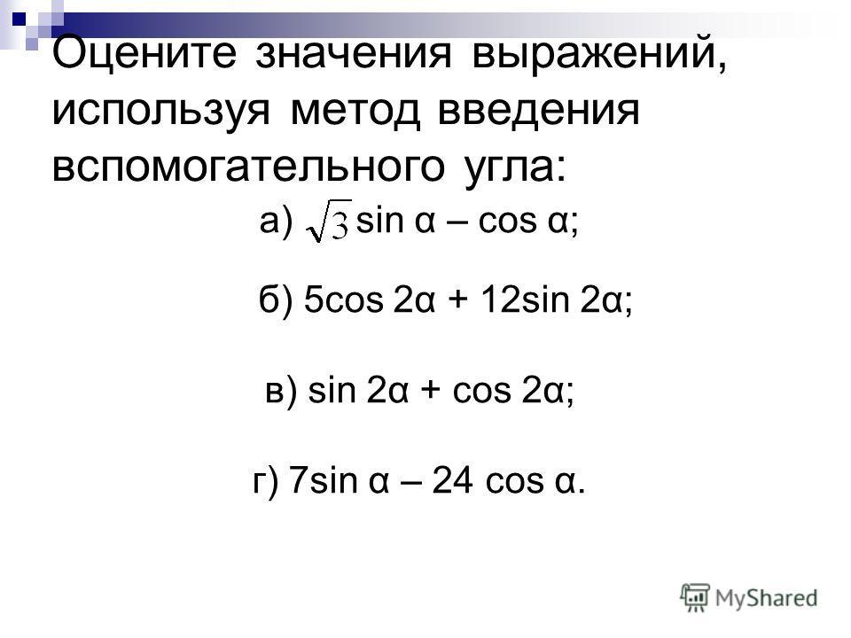 Оцените значения выражений, используя метод введения вспомогательного угла: а) sin α – cos α; б) 5cos 2α + 12sin 2α; в) sin 2α + cos 2α; г) 7sin α – 24 cos α.