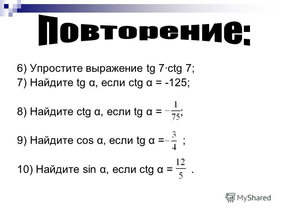 6) Упростите выражение tg 7ctg 7; 7) Найдите tg α, если ctg α = -125; 8) Найдите сtg α, если tg α = ; 9) Найдите cos α, если tg α = ; 10) Найдите sin α, если ctg α =.