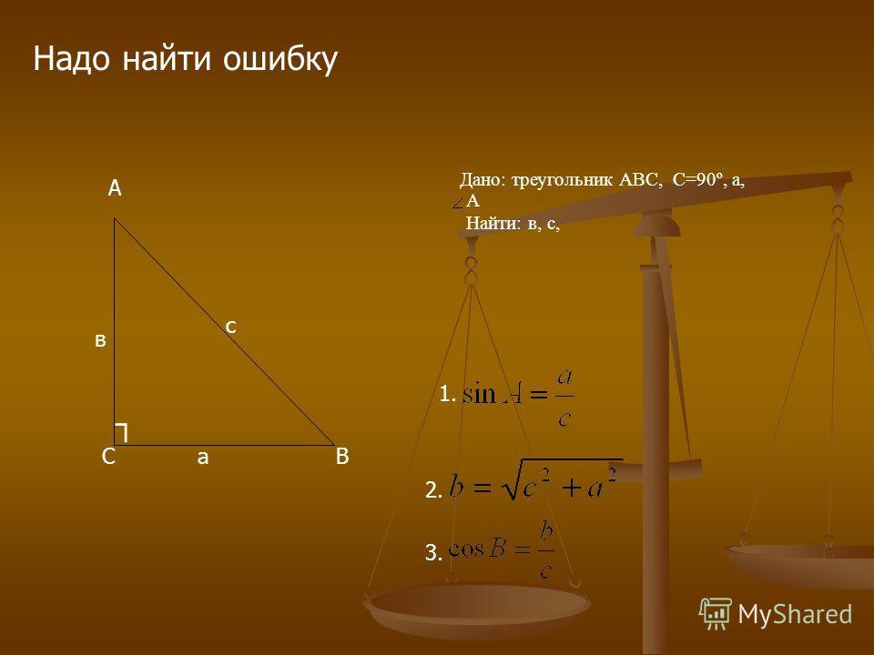 Дано: треугольник АВС,С=90º, а, А Найти: в, с, Надо найти ошибку А СВ в с а 1. 2. 3.