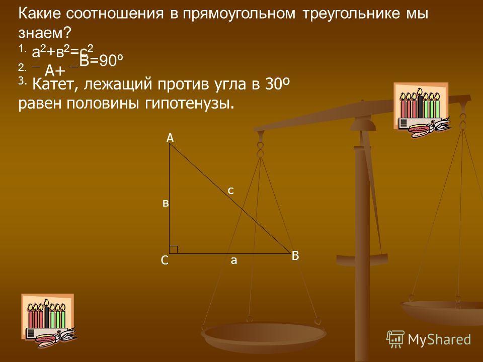 Какие соотношения в прямоугольном треугольнике мы знаем? 1. а 2 +в 2 =с 2 2. А+ В=90º 3. Катет, лежащий против угла в 30º равен половины гипотенузы. В С А с в а