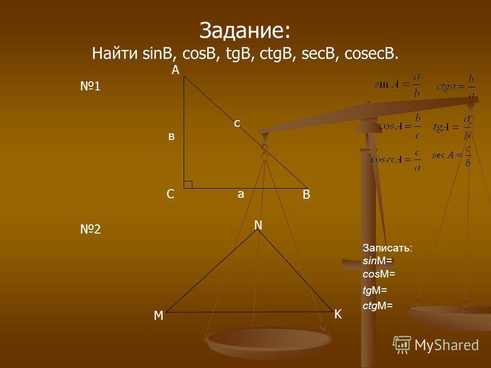 Задание: Найти sinB, cosB, tgB, ctgB, secB, cosecB. В С А с в а 1 2 Записать: sinM= cosM= tgM= ctgM= M K N