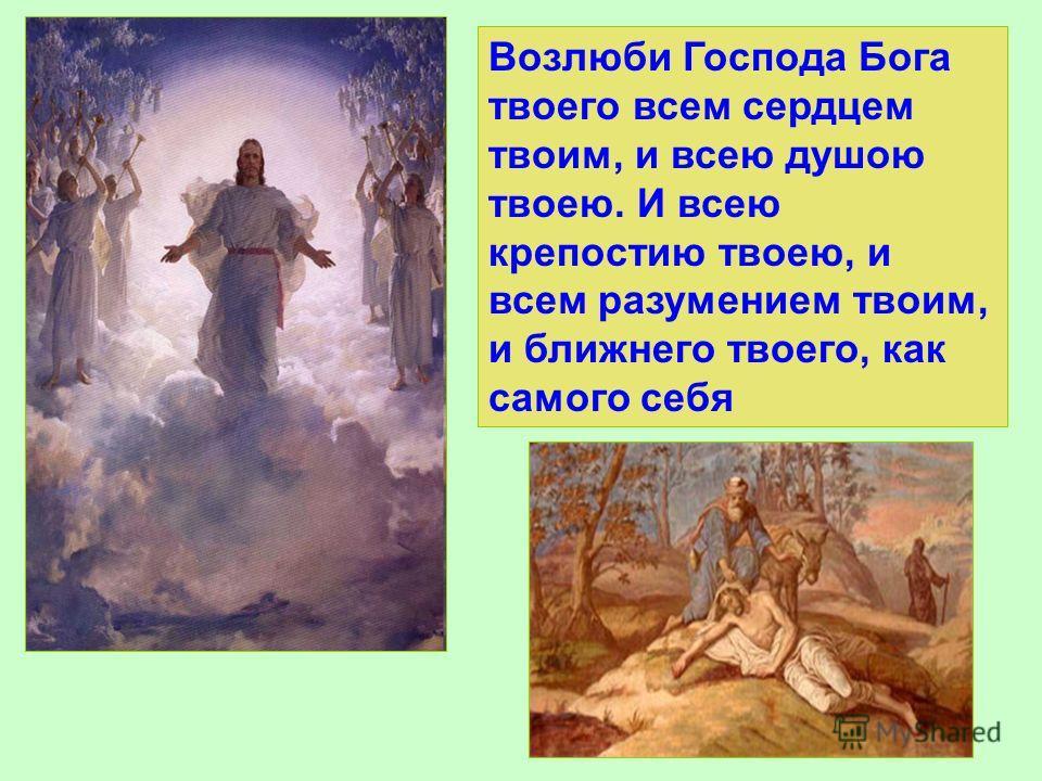 Возлюби Господа Бога твоего всем сердцем твоим, и всею душою твоею. И всею крепостию твоею, и всем разумением твоим, и ближнего твоего, как самого себя