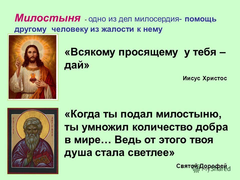 Милостыня - одно из дел милосердия- помощь другому человеку из жалости к нему «Всякому просящему у тебя – дай» Иисус Христос «Когда ты подал милостыню, ты умножил количество добра в мире… Ведь от этого твоя душа стала светлее» Святой Дорофей