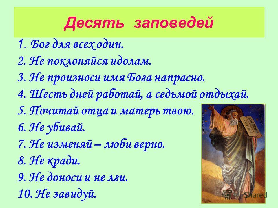 Десять заповедей 1. Бог для всех один. 2. Не поклоняйся идолам. 3. Не произноси имя Бога напрасно. 4. Шесть дней работай, а седьмой отдыхай. 5. Почитай отца и матерь твою. 6. Не убивай. 7. Не изменяй – люби верно. 8. Не кради. 9. Не доноси и не лги.