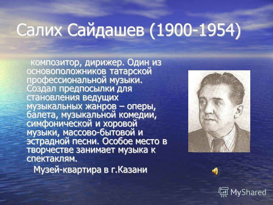 Салих Сайдашев (1900-1954) композитор, дирижер. Один из основоположников татарской профессиональной музыки. Создал предпосылки для становления ведущих музыкальных жанров – оперы, балета, музыкальной комедии, симфонической и хоровой музыки, массово-бы