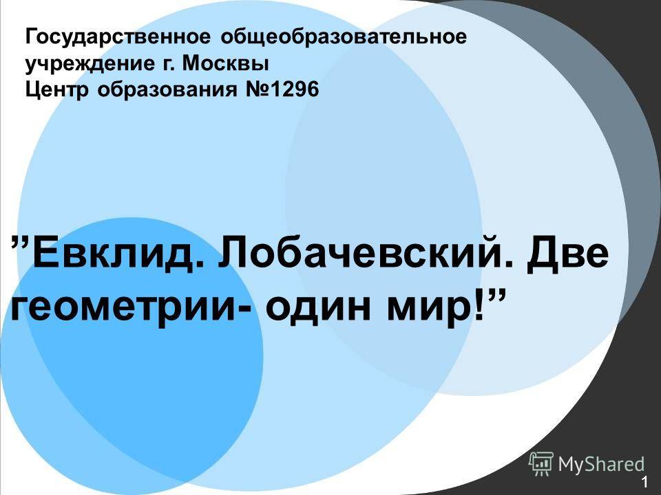 Государственное общеобразовательное учреждение г. Москвы Центр образования 1296 Евклид. Лобачевский. Две геометрии- один мир! 1