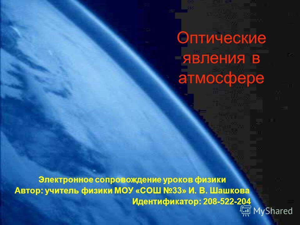 Оптические явления в атмосфере Электронное сопровождение уроков физики Автор: учитель физики МОУ «СОШ 33» И. В. Шашкова Идентификатор: 208-522-204