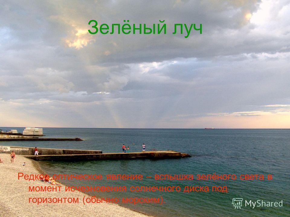 Зелёный луч Редкое оптическое явление – вспышка зелёного света в момент исчезновения солнечного диска под горизонтом (обычно морским).