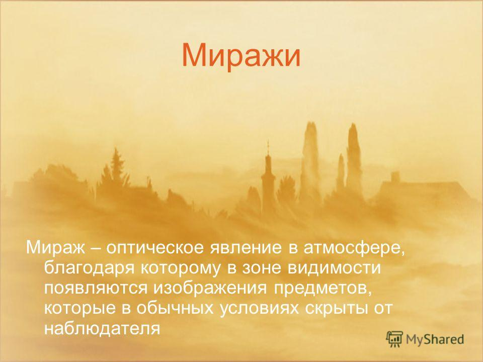 Миражи Мираж – оптическое явление в атмосфере, благодаря которому в зоне видимости появляются изображения предметов, которые в обычных условиях скрыты от наблюдателя