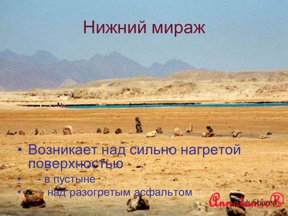 Нижний мираж Возникает над сильно нагретой поверхностью - в пустыне - над разогретым асфальтом