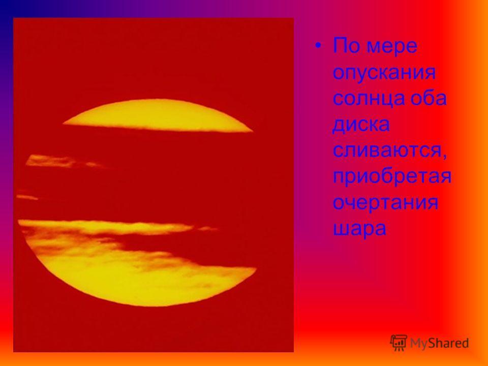 По мере опускания солнца оба диска сливаются, приобретая очертания шара
