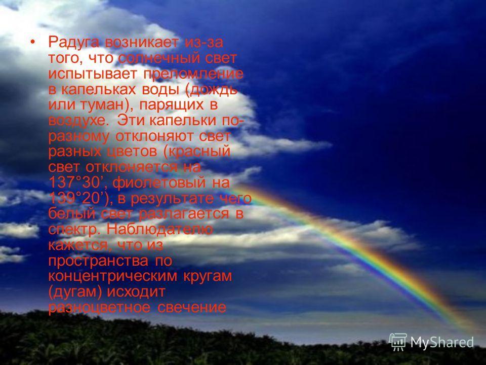 Радуга возникает из-за того, что солнечный свет испытывает преломление в капельках воды (дождь или туман), парящих в воздухе. Эти капельки по- разному отклоняют свет разных цветов (красный свет отклоняется на 137°30, фиолетовый на 139°20), в результа