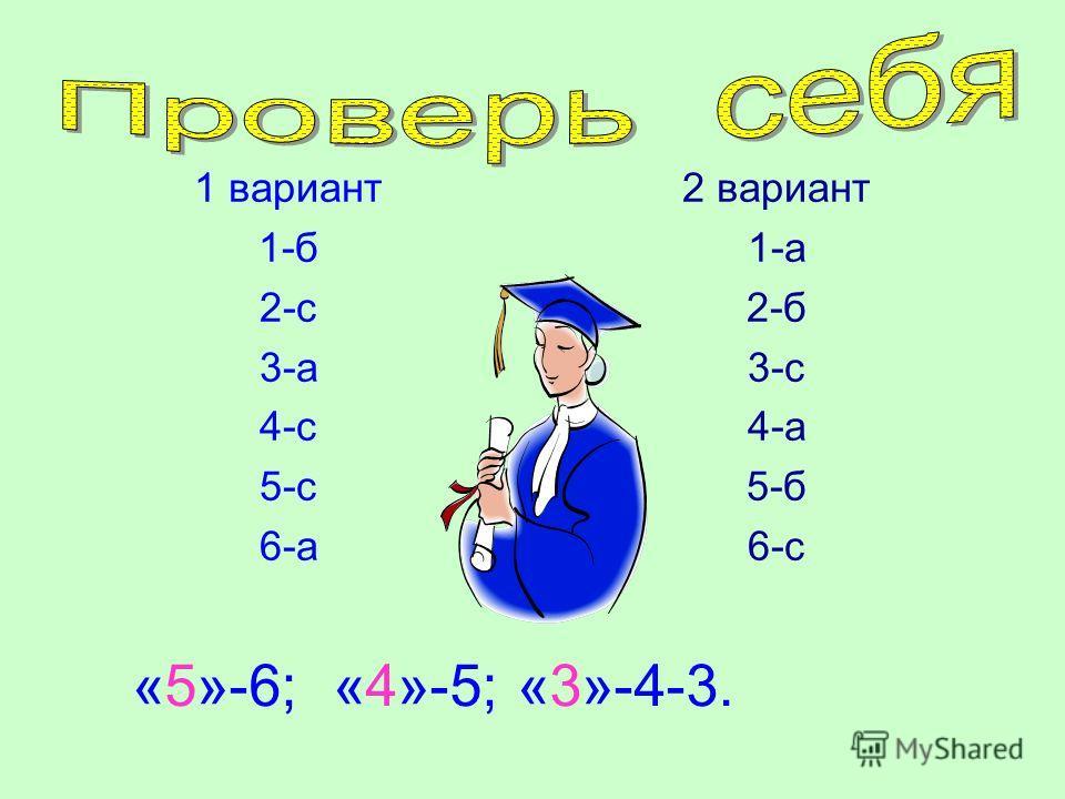 1 вариант 1-б 2-с 3-а 4-с 5-с 6-а 2 вариант 1-а 2-б 3-с 4-а 5-б 6-с «5»-6; «4»-5; «3»-4-3.