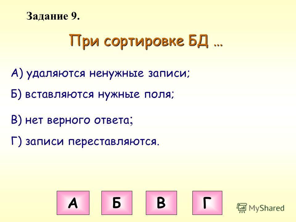 Задание 9. При сортировке БД … А Б В Г А) удаляются ненужные записи; Б) вставляются нужные поля; В) нет верного ответа ; Г) записи переставляются.