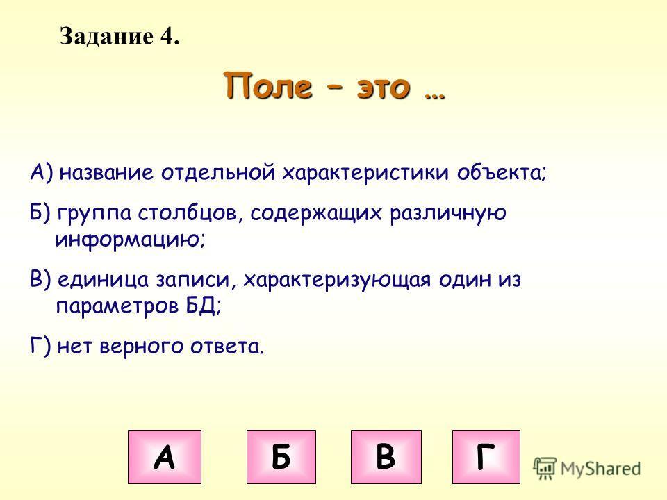 Задание 4. Поле – это … А Б В Г А) название отдельной характеристики объекта; Б) группа столбцов, содержащих различную информацию; В) единица записи, характеризующая один из параметров БД; Г) нет верного ответа.