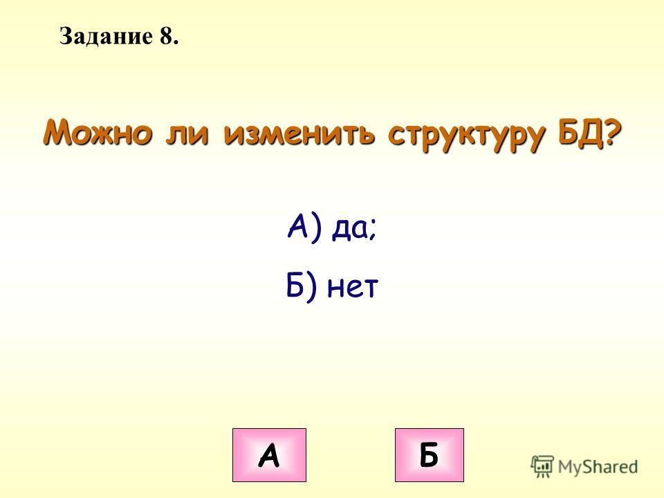 Задание 8. Можно ли изменить структуру БД? А Б А) да; Б) нет
