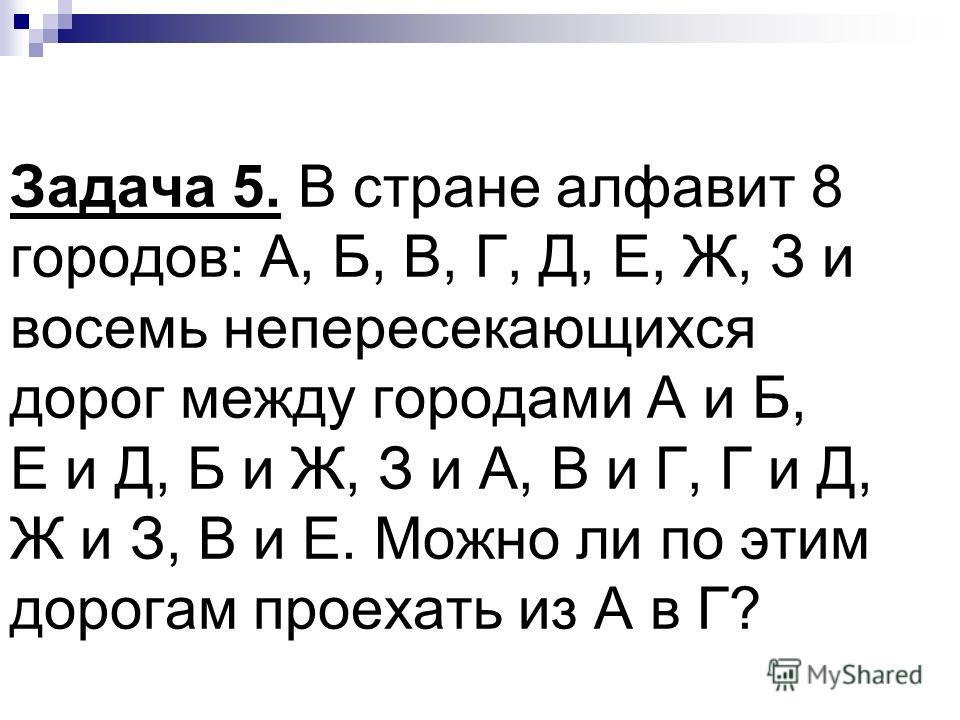 Задача 5. В стране алфавит 8 городов: А, Б, В, Г, Д, Е, Ж, З и восемь непересекающихся дорог между городами А и Б, Е и Д, Б и Ж, З и А, В и Г, Г и Д, Ж и З, В и Е. Можно ли по этим дорогам проехать из А в Г?