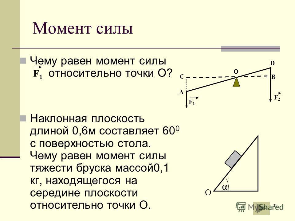 18 Момент силы Чему равен момент силы относительно точки О? Наклонная плоскость длиной 0,6м составляет 60 0 с поверхностью стола. Чему равен момент силы тяжести бруска массой0,1 кг, находящегося на середине плоскости относительно точки О. α О А В С F