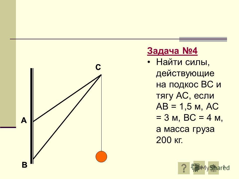 8 А В С Задача 4 Найти силы, действующие на подкос ВС и тягу АС, если АВ = 1,5 м, АС = 3 м, ВС = 4 м, а масса груза 200 кг. А В С
