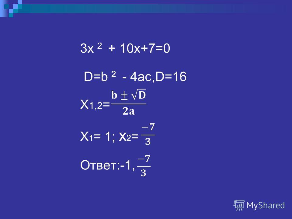 3x 2 + 10x+7=0 D=b 2 - 4ac,D=16 X 1,2 = X 1 = 1; x 2 = Ответ:-1,