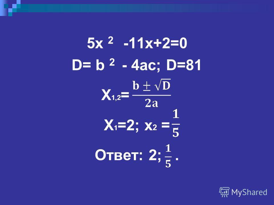 5x 2 -11x+2=0 D= b 2 - 4ac; D=81 X 1,2 = X 1 =2; x 2 = Ответ: 2;.
