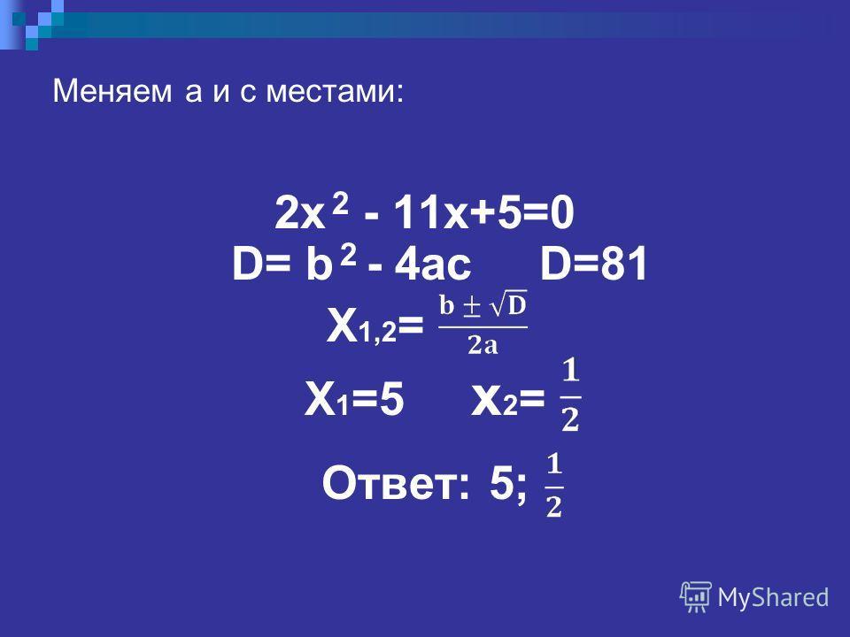 Меняем a и с местами: 2x 2 - 11x+5=0 D= b 2 - 4ac D=81 X 1,2 = X 1 =5 x 2 = Ответ: 5;