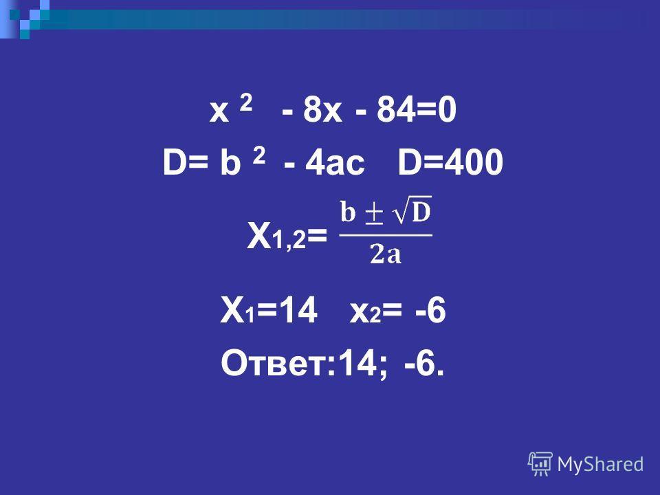 x 2 - 8x - 84=0 D= b 2 - 4ac D=400 X 1,2 = X 1 =14 x 2 = -6 Ответ:14; -6.