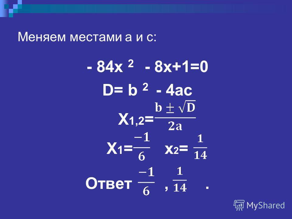 Меняем местами a и с: - 84x 2 - 8x+1=0 D= b 2 - 4ac X 1,2 = X 1 = x 2 = Ответ,.