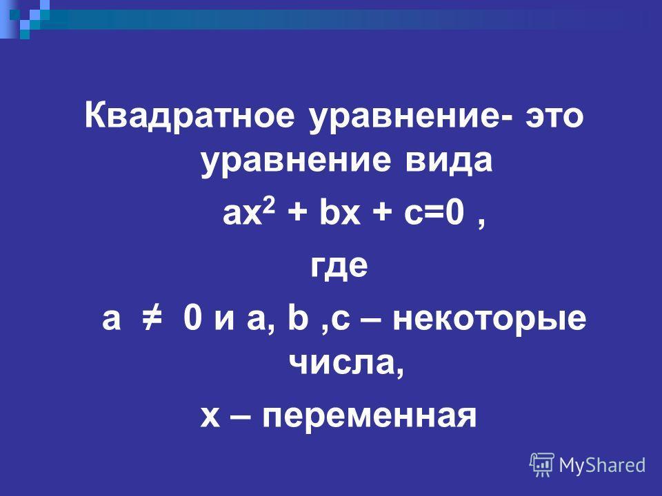 Квадратное уравнение- это уравнение вида ax 2 + bx + c=0, где а 0 и a, b,c – некоторые числа, x – переменная