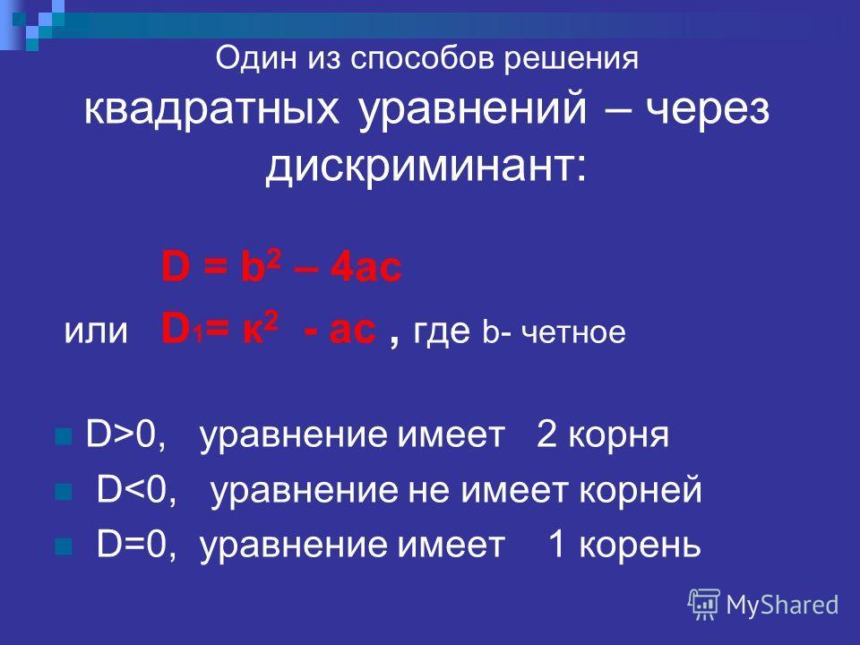Один из способов решения квадратных уравнений – через дискриминант: D = b 2 – 4ac или D 1 = к 2 - ac, где b- четное D>0, уравнение имеет 2 корня D