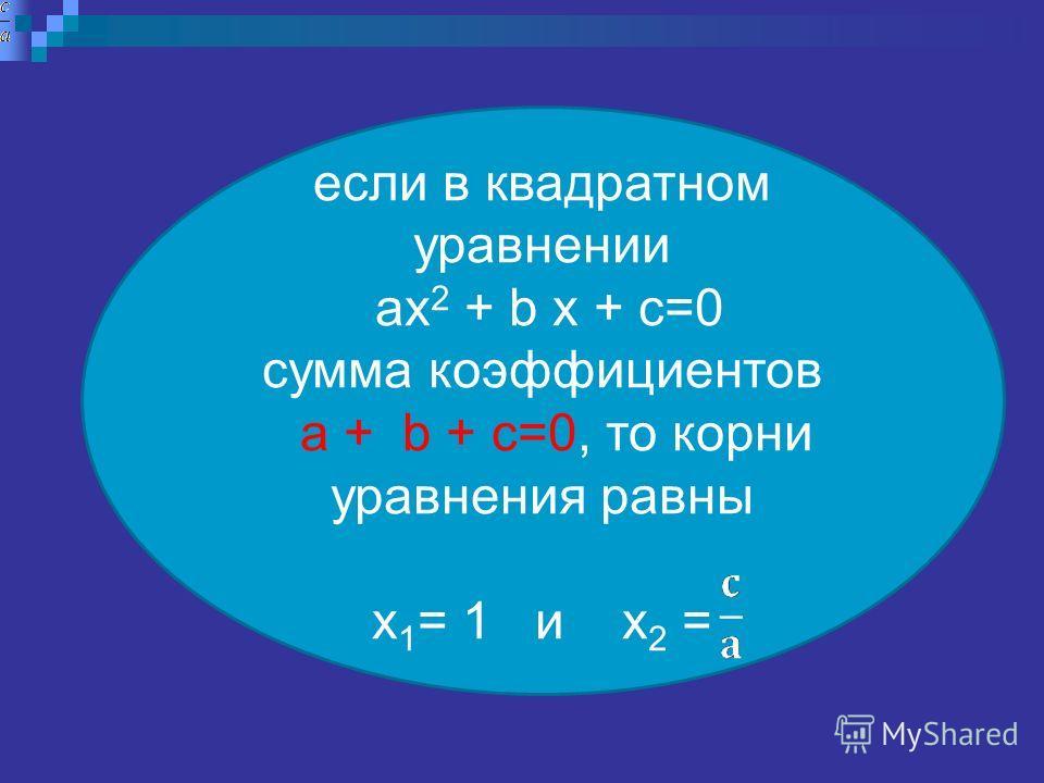 если в квадратном уравнении ах 2 + b х + с=0 сумма коэффициентов a + b + с=0, то корни уравнения равны х 1 = 1 и х 2 =