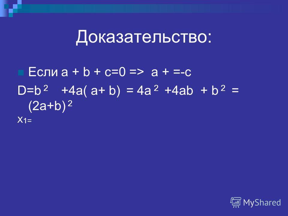 Доказательство: Если a + b + c=0 => a + =-c D=b 2 +4a( a+ b) = 4a 2 +4ab + b 2 = (2a+b) 2 X 1=