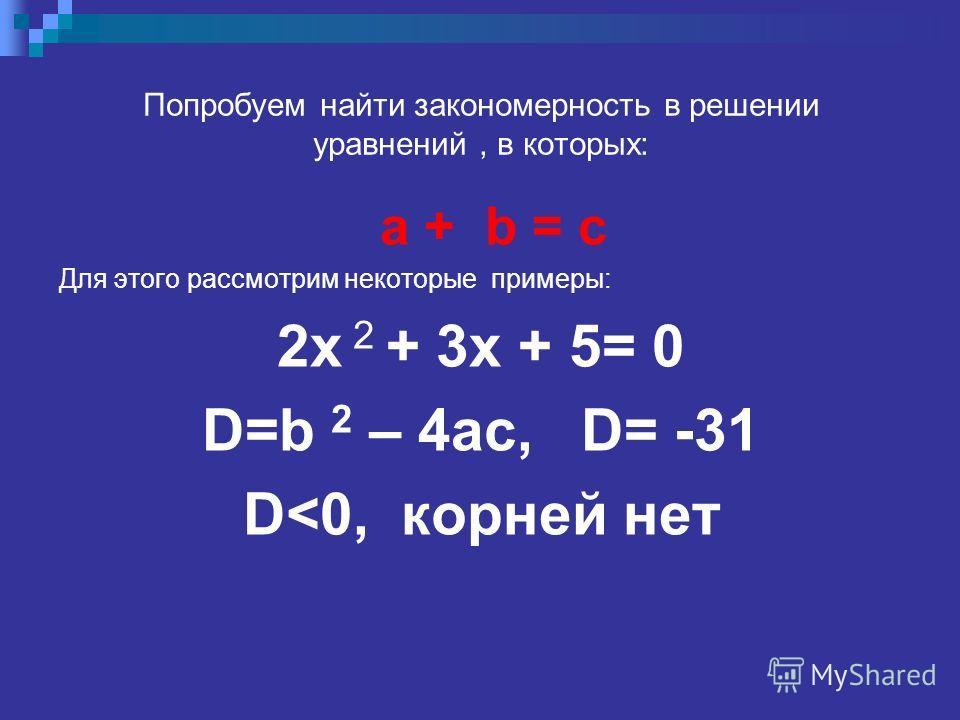 Попробуем найти закономерность в решении уравнений, в которых: a + b = с Для этого рассмотрим некоторые примеры: 2x 2 + 3x + 5= 0 D=b 2 – 4ac, D= -31 D