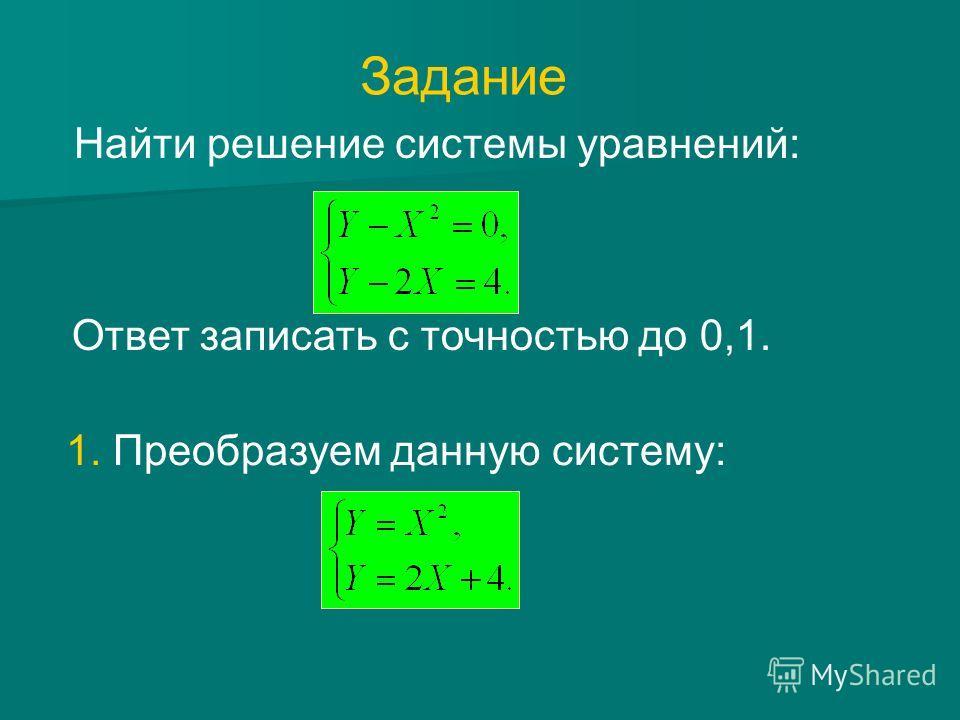 Найти решение системы уравнений: 1. Преобразуем данную систему: Ответ записать с точностью до 0,1. Задание