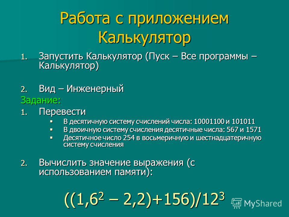 Работа с приложением Калькулятор 1. Запустить Калькулятор (Пуск – Все программы – Калькулятор) 2. Вид – Инженерный Задание: 1. Перевести В десятичную систему счислений числа: 10001100 и 101011 В десятичную систему счислений числа: 10001100 и 101011 В