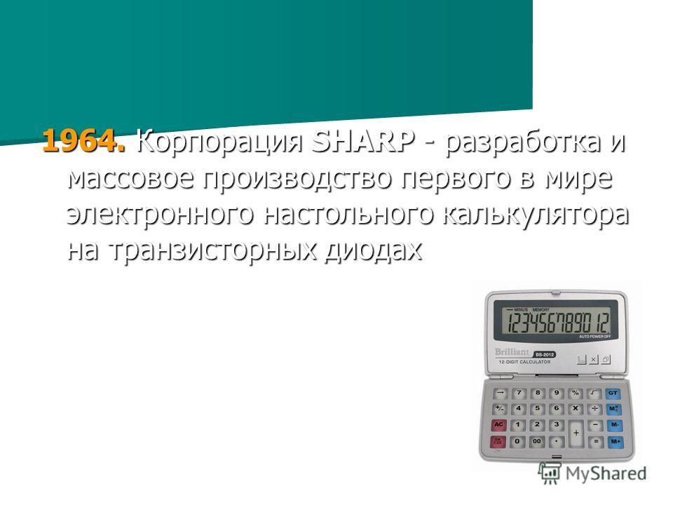 1964. Корпорация SHARP - разработка и массовое производство первого в мире электронного настольного калькулятора на транзисторных диодах