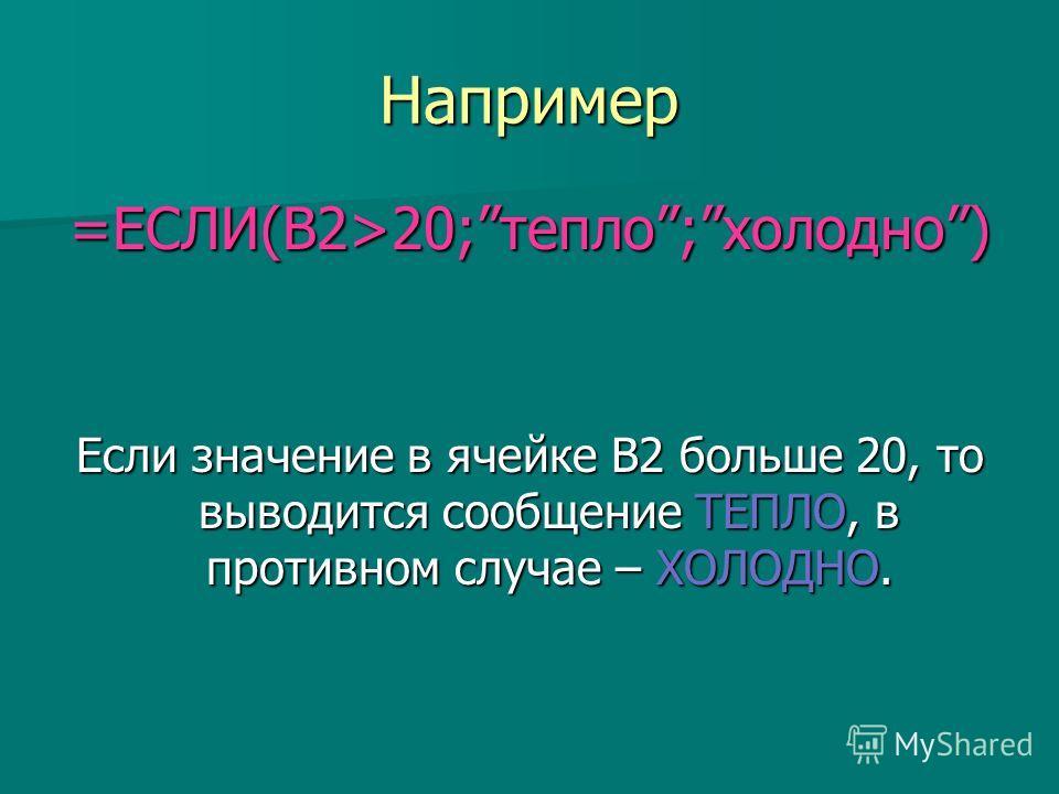 Например =ЕСЛИ(В2>20;тепло;холодно) Если значение в ячейке В2 больше 20, то выводится сообщение ТЕПЛО, в противном случае – ХОЛОДНО.