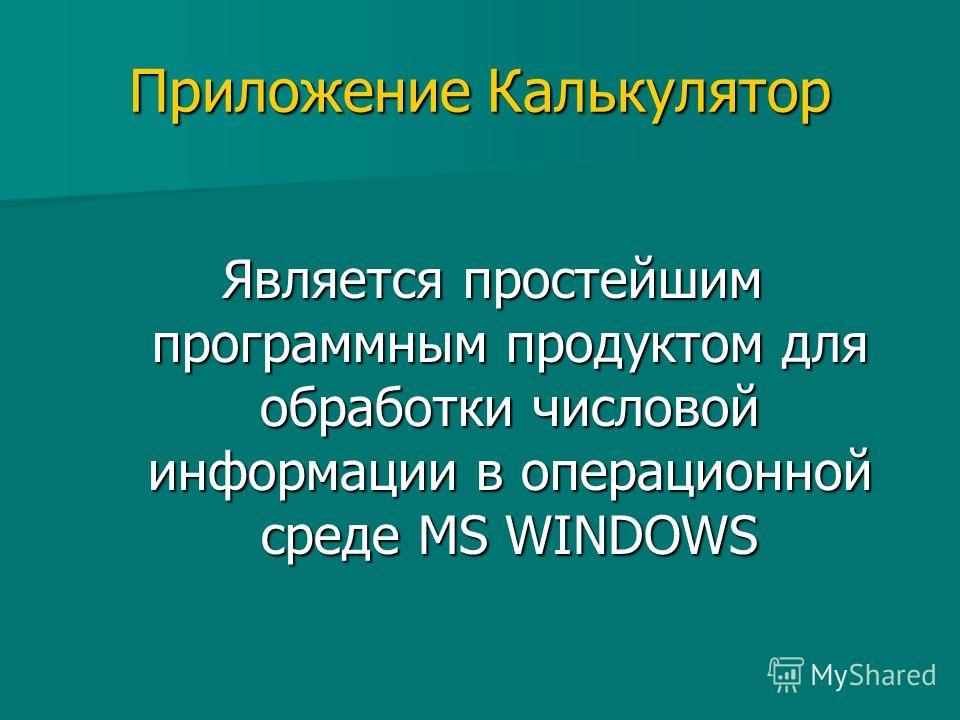 Приложение Калькулятор Является простейшим программным продуктом для обработки числовой информации в операционной среде MS WINDOWS