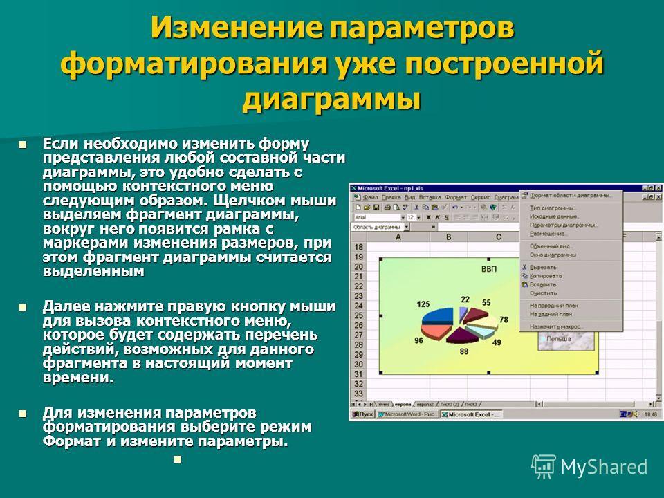 Изменение параметров форматирования уже построенной диаграммы Если необходимо изменить форму представления любой составной части диаграммы, это удобно сделать с помощью контекстного меню следующим образом. Щелчком мыши выделяем фрагмент диаграммы, во