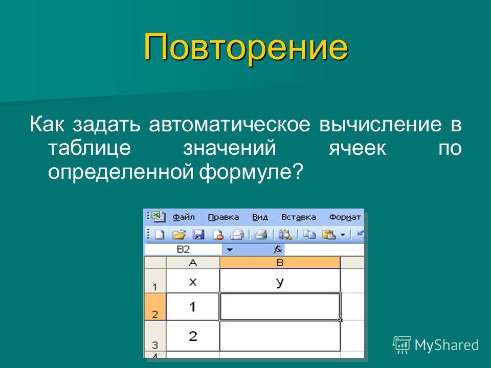 ПовторениеПовторение Как задать автоматическое вычисление в таблице значений ячеек по определенной формуле? = 3*А2-2 =3*А2-2