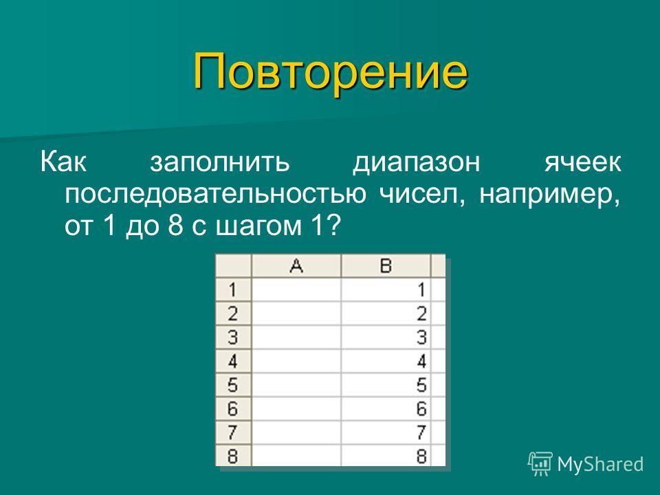 ПовторениеПовторение Как заполнить диапазон ячеек последовательностью чисел, например, от 1 до 8 с шагом 1?
