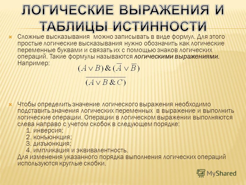 Сложные высказывания можно записывать в виде формул. Для этого простые логические высказывания нужно обозначить как логические переменные буквами и связать их с помощью знаков логических операций. Такие формулы называются логическими выражениями. Нап