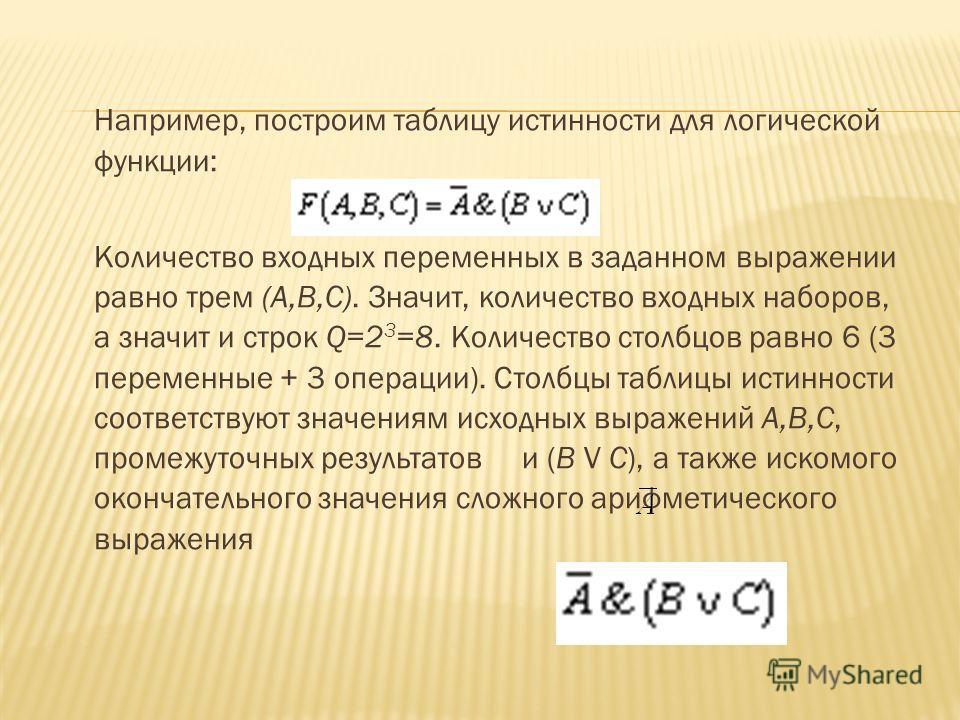 Например, построим таблицу истинности для логической функции: Количество входных переменных в заданном выражении равно трем (A,B,C). Значит, количество входных наборов, а значит и строк Q=2 3 =8. Количество столбцов равно 6 (3 переменные + 3 операции