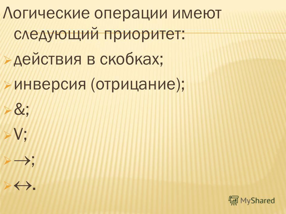 Логические операции имеют следующий приоритет: действия в скобках; инверсия (отрицание); &; V; ;.