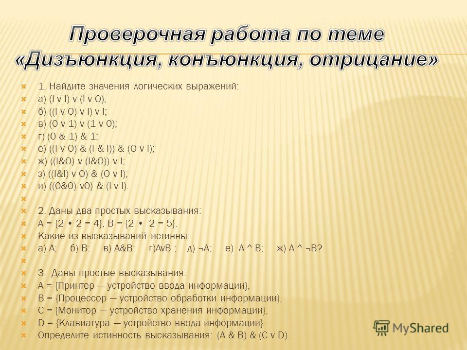 1. Найдите значения логических выражений: а) (l v l) v (l v O); б) ((l v O) v l) v l; в) (0 v 1) v (1 v 0); г) (0 & 1) & 1; е) ((l v O) & (l & l)) & (O v l); ж) ((l&O) v (l&O)) v l; з) ((l&l) v O) & (O v l); и) ((0&0) v0) & (l v l). 2. Даны два прост